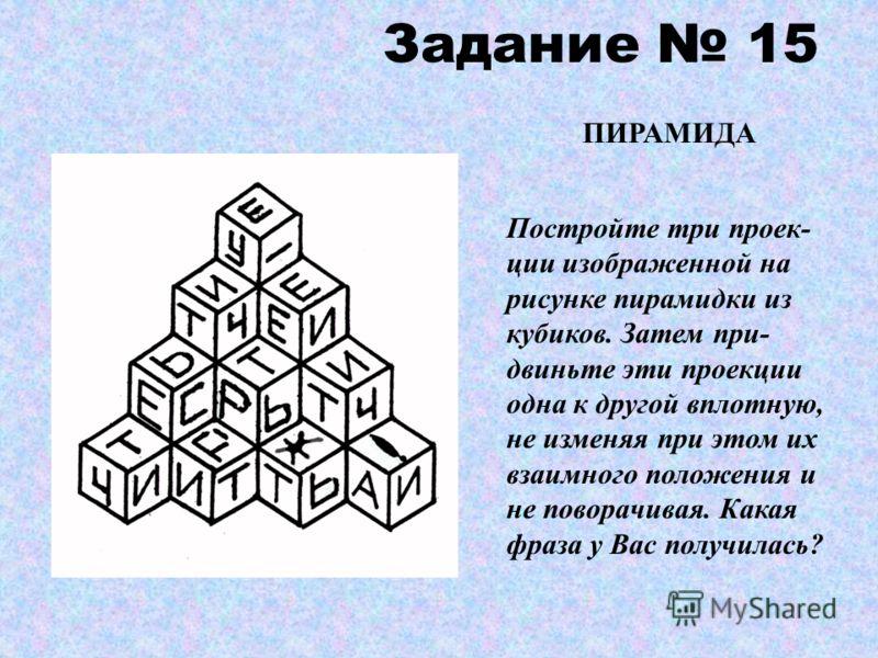 Задание 15 ПИРАМИДА Постройте три проек- ции изображенной на рисунке пирамидки из кубиков. Затем при- двиньте эти проекции одна к другой вплотную, не изменяя при этом их взаимного положения и не поворачивая. Какая фраза у Вас получилась?
