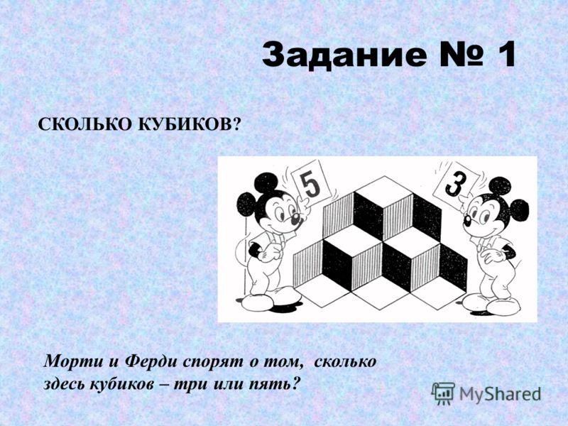 Задание 1 СКОЛЬКО КУБИКОВ? Морти и Ферди спорят о том, сколько здесь кубиков – три или пять?