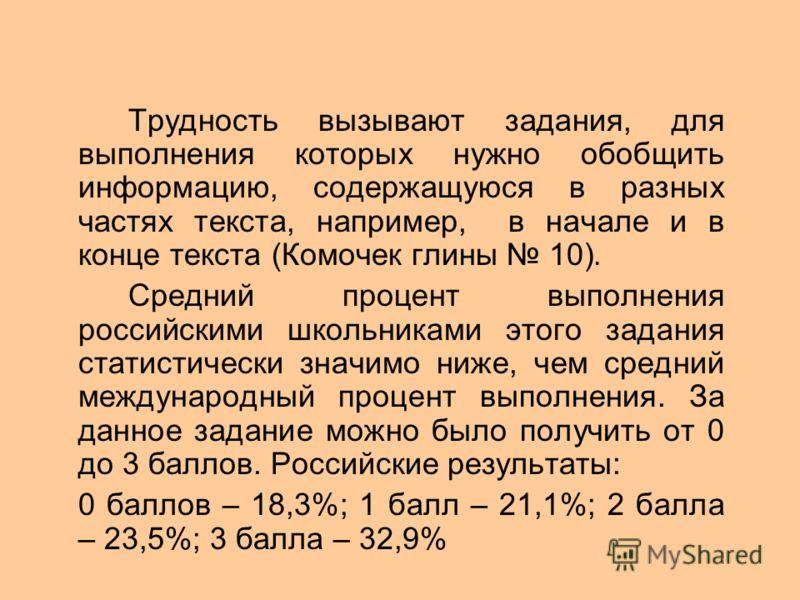 Трудность вызывают задания, для выполнения которых нужно обобщить информацию, содержащуюся в разных частях текста, например, в начале и в конце текста (Комочек глины 10). Средний процент выполнения российскими школьниками этого задания статистически