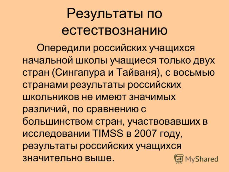 Результаты по естествознанию Опередили российских учащихся начальной школы учащиеся только двух стран (Сингапура и Тайваня), с восьмью странами результаты российских школьников не имеют значимых различий, по сравнению с большинством стран, участвовав