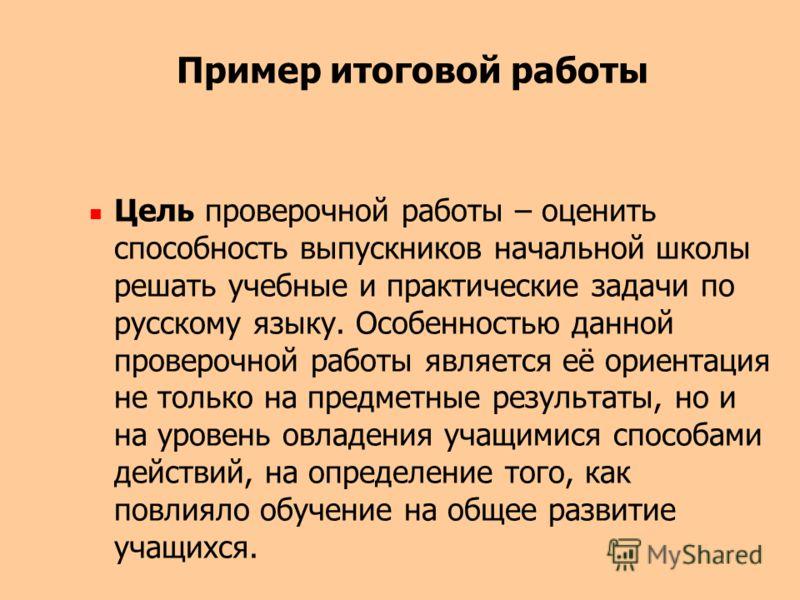 Пример итоговой работы Цель проверочной работы – оценить способность выпускников начальной школы решать учебные и практические задачи по русскому языку. Особенностью данной проверочной работы является её ориентация не только на предметные результаты,