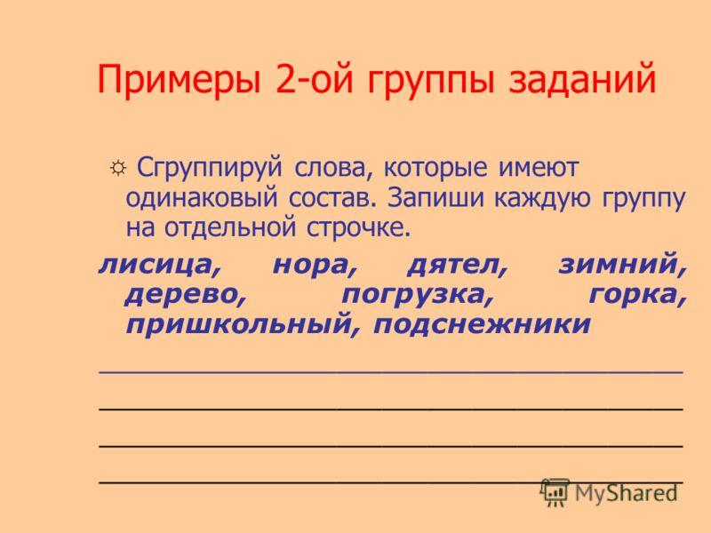 Примеры 2-ой группы заданий Сгруппируй слова, которые имеют одинаковый состав. Запиши каждую группу на отдельной строчке. лисица, нора, дятел, зимний, дерево, погрузка, горка, пришкольный, подснежники _______________________________________