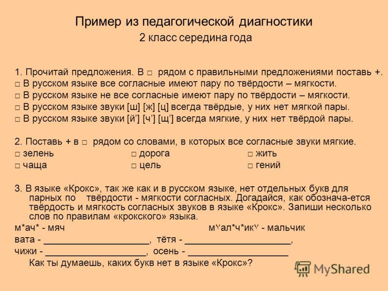 Пример из педагогической диагностики 2 класс середина года 1. Прочитай предложения. В рядом с правильными предложениями поставь +. В русском языке все согласные имеют пару по твёрдости – мягкости. В русском языке не все согласные имеют пару по твёрдо