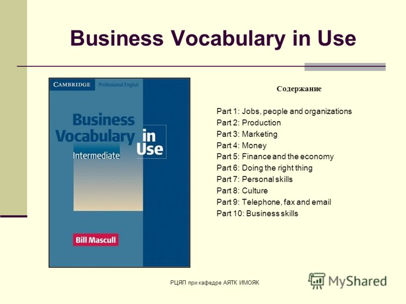РЦЯП при кафедре АЯТК ИМОЯК Business Vocabulary in Use Содержание Part 1: Jobs, people and organizations Part 2: Production Part 3: Marketing Part 4: Money Part 5: Finance and the economy Part 6: Doing the right thing Part 7: Personal skills Part 8: