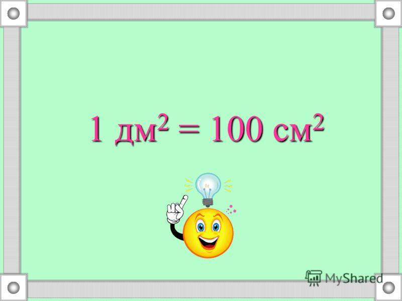 1 дм 2 = 100 см 2