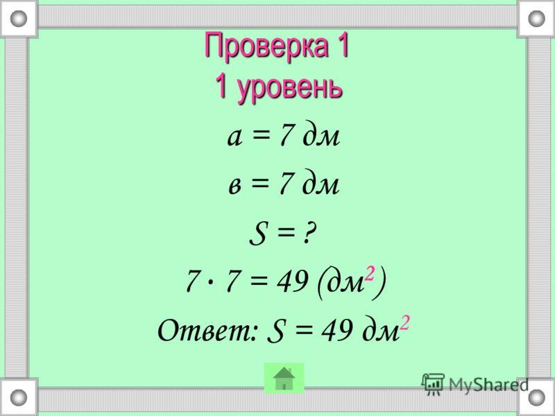 Проверка 1 1 уровень а = 7 дм в = 7 дм S = ? 7. 7 = 49 (дм 2 ) Ответ: S = 49 дм 2