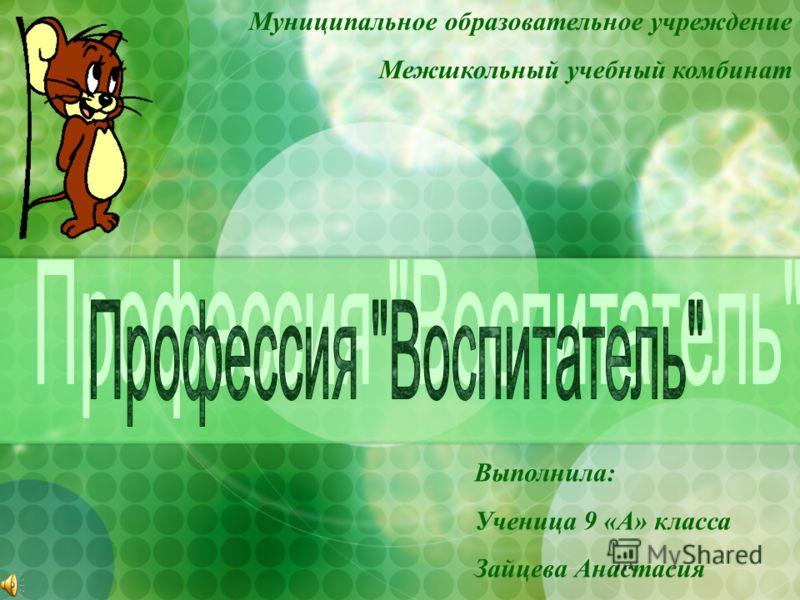 Выполнила: Ученица 9 «А» класса Зайцева Анастасия Муниципальное образовательное учреждение Межшкольный учебный комбинат