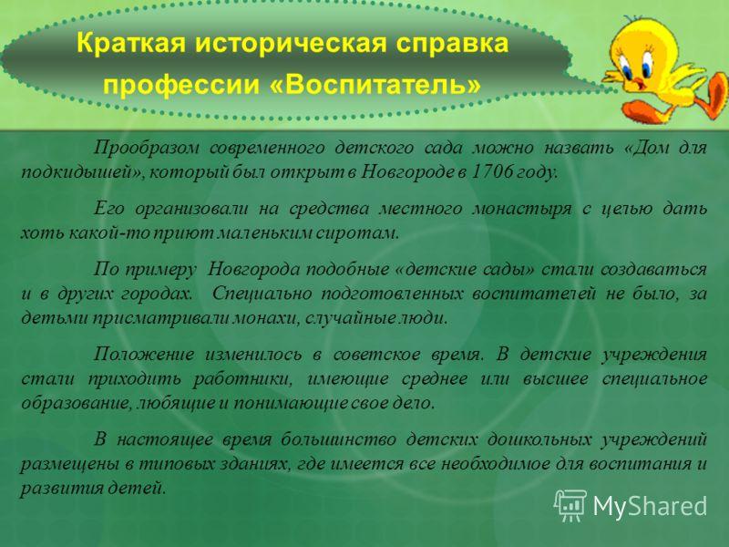 Краткая историческая справка профессии «Воспитатель» Прообразом современного детского сада можно назвать «Дом для подкидышей», который был открыт в Новгороде в 1706 году. Его организовали на средства местного монастыря с целью дать хоть какой-то прию