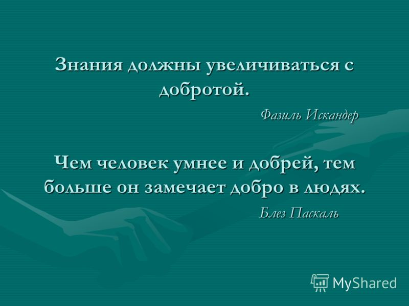 Знания должны увеличиваться с добротой. Фазиль Искандер Чем человек умнее и добрей, тем больше он замечает добро в людях. Блез Паскаль