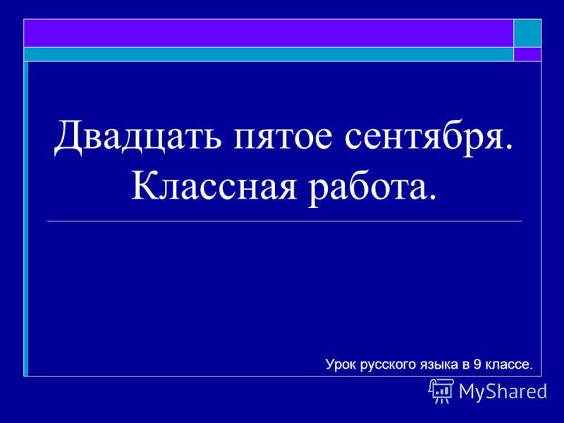 Двадцать пятое сентября. Классная работа. Урок русского языка в 9 классе.