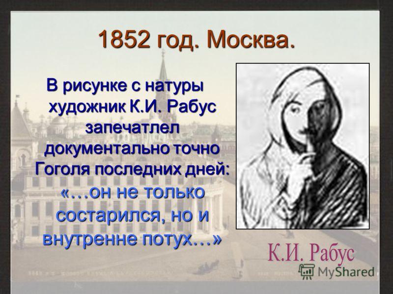 1852 год. Москва. В рисунке с натуры художник К.И. Рабус запечатлел документально точно Гоголя последних дней: « …он не только состарился, но и внутренне потух…»