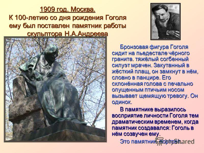 1909 год. Москва. К 100-летию со дня рождения Гоголя ему был поставлен памятник работы скульптора Н.А.Андреева Бронзовая фигура Гоголя сидит на пьедестале чёрного гранита. тяжёлый согбенный силуэт мрачен. Закутанный в жёсткий плащ, он замкнут в нём,