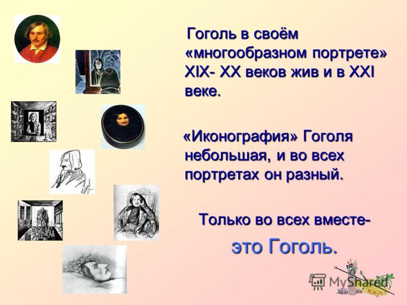 Гоголь в своём «многообразном портрете» XIX- XX веков жив и в XXI веке. Гоголь в своём «многообразном портрете» XIX- XX веков жив и в XXI веке. «Иконография» Гоголя небольшая, и во всех портретах он разный. «Иконография» Гоголя небольшая, и во всех п