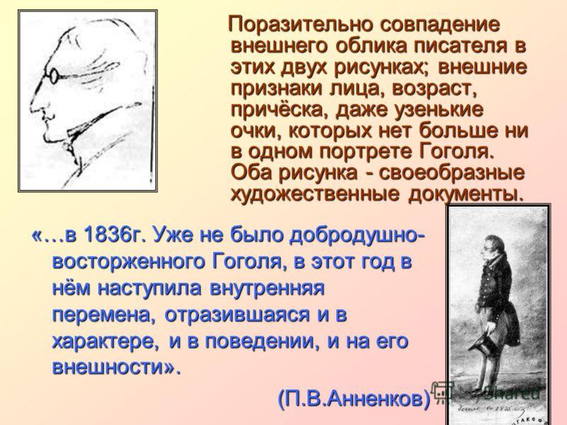 Поразительно совпадение внешнего облика писателя в этих двух рисунках; внешние признаки лица, возраст, причёска, даже узенькие очки, которых нет больше ни в одном портрете Гоголя. Оба рисунка - своеобразные художественные документы. Поразительно совп