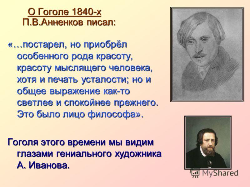О Гоголе 1840-х П.В.Анненков писал: «…постарел, но приобрёл особенного рода красоту, красоту мыслящего человека, хотя и печать усталости; но и общее выражение как-то светлее и спокойнее прежнего. Это было лицо философа». Гоголя этого времени мы видим