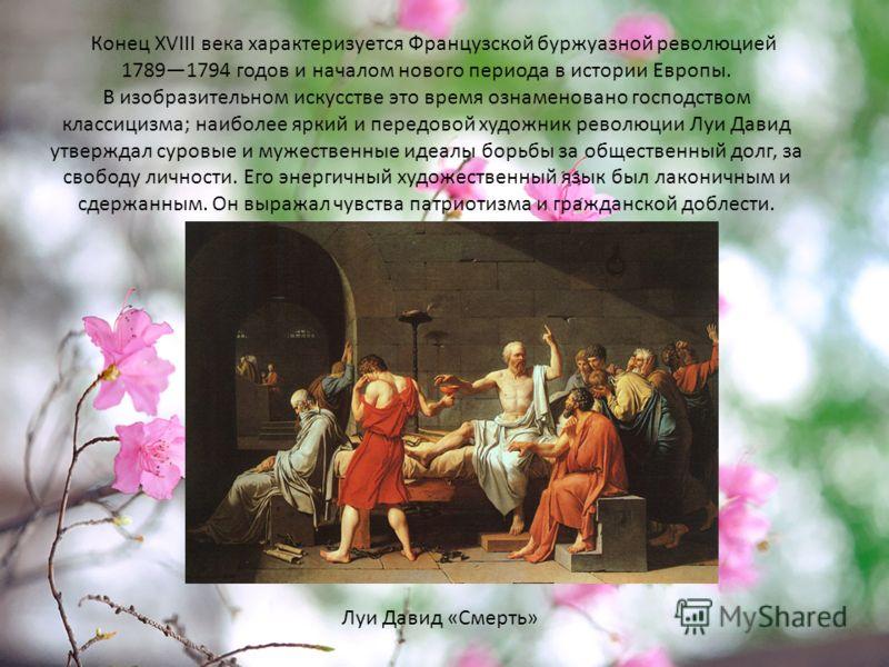 Конец XVIII века характеризуется Французской буржуазной революцией 17891794 годов и началом нового периода в истории Европы. В изобразительном искусстве это время ознаменовано господством классицизма; наиболее яркий и передовой художник революции Луи