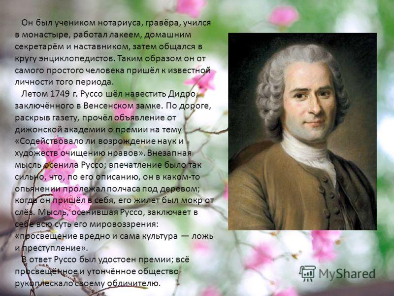 Он был учеником нотариуса, гравёра, учился в монастыре, работал лакеем, домашним секретарём и наставником, затем общался в кругу энциклопедистов. Таким образом он от самого простого человека пришёл к известной личности того периода. Летом 1749 г. Рус