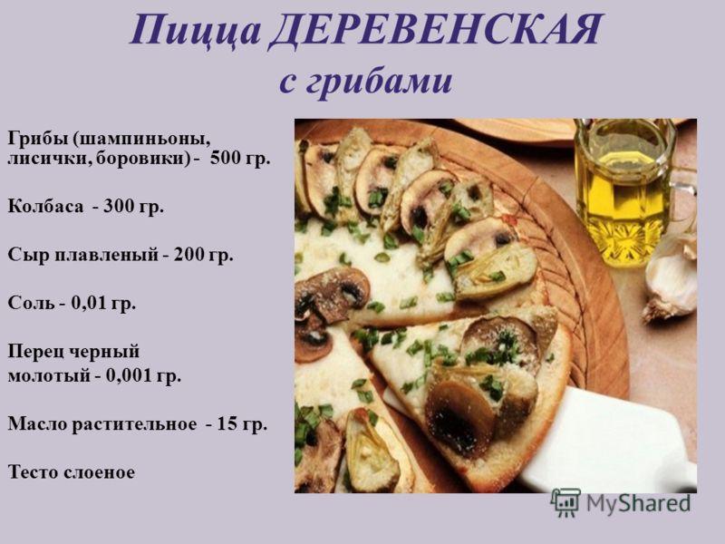 Пицца ДЕРЕВЕНСКАЯ с грибами Грибы (шампиньоны, лисички, боровики) - 500 гр. Колбаса - 300 гр. Сыр плавленый - 200 гр. Соль - 0,01 гр. Перец черный молотый - 0,001 гр. Масло растительное - 15 гр. Тесто слоеное