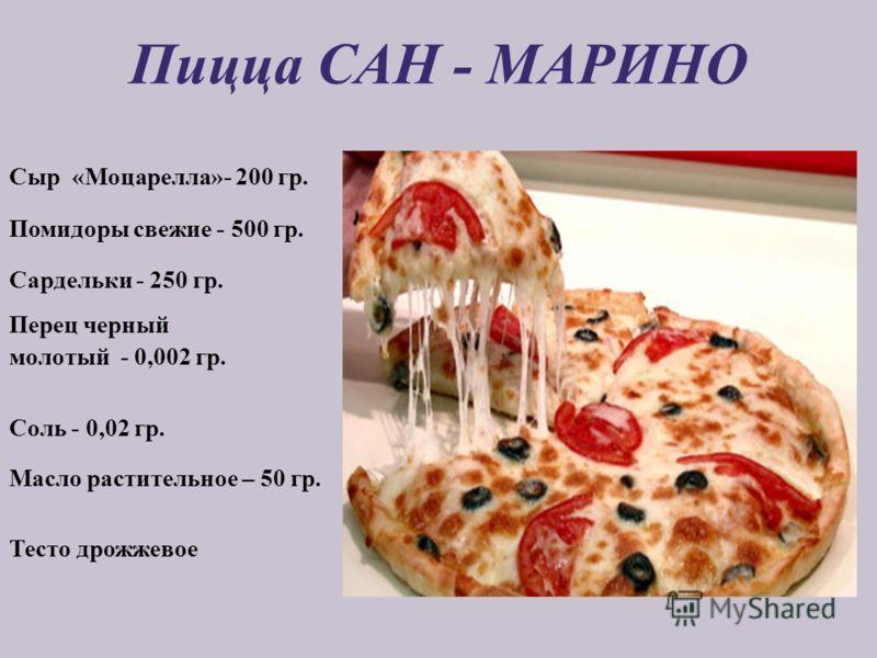 Пицца САН - МАРИНО Сыр «Моцарелла»- 200 гр. Помидоры свежие - 500 гр. Сардельки - 250 гр. Перец черный молотый - 0,002 гр. Соль - 0,02 гр. Масло растительное – 50 гр. Тесто дрожжевое