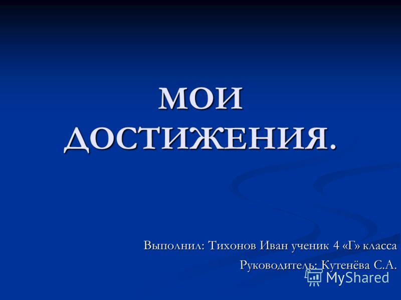 МОИ ДОСТИЖЕНИЯ. Выполнил: Тихонов Иван ученик 4 «Г» класса Руководитель: Кутенёва С.А.