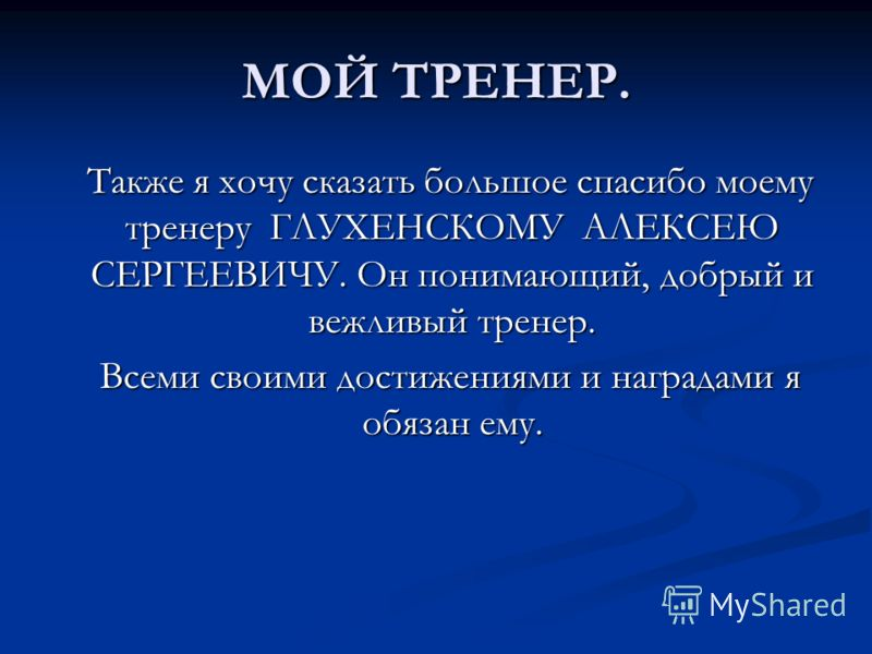 МОЙ ТРЕНЕР. Также я хочу сказать большое спасибо моему тренеру ГЛУХЕНСКОМУ АЛЕКСЕЮ СЕРГЕЕВИЧУ. Он понимающий, добрый и вежливый тренер. Всеми своими достижениями и наградами я обязан ему.