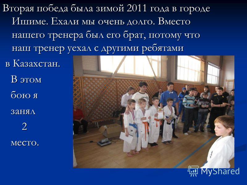 Вторая победа была зимой 2011 года в городе Ишиме. Ехали мы очень долго. Вместо нашего тренера был его брат, потому что наш тренер уехал с другими ребятами в Казахстан. в Казахстан. В этом В этом бою я бою я занял занял 2 место. место.