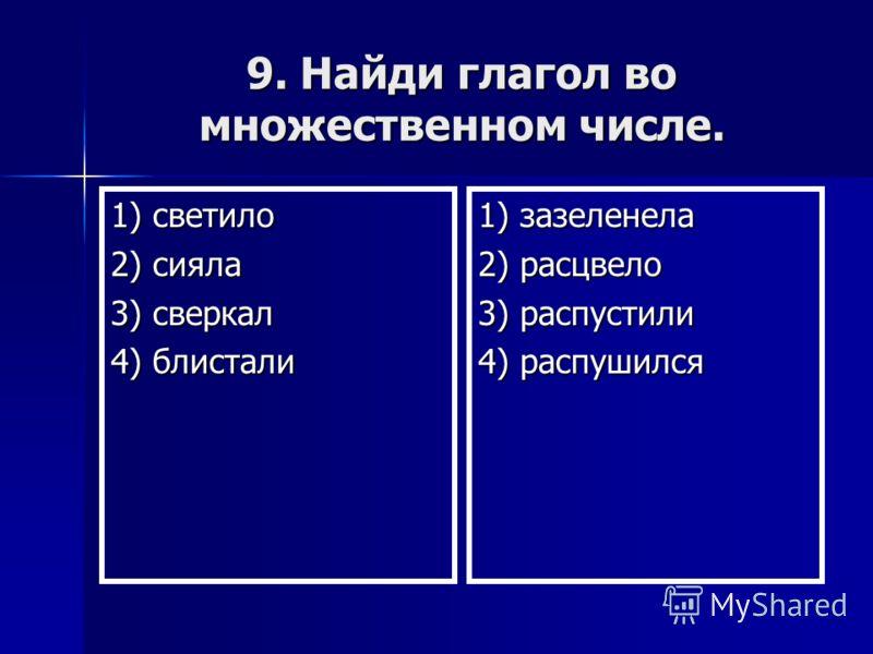 9. Найди глагол во множественном числе. 1) светило 2) сияла 3) сверкал 4) блистали 1) зазеленела 2) расцвело 3) распустили 4) распушился
