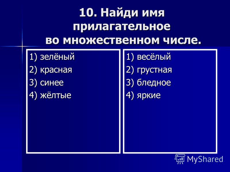 10. Найди имя прилагательное во множественном числе. 1) зелёный 2) красная 3) синее 4) жёлтые 1) весёлый 2) грустная 3) бледное 4) яркие