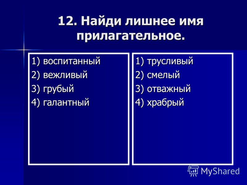12. Найди лишнее имя прилагательное. 1) воспитанный 2) вежливый 3) грубый 4) галантный 1) трусливый 2) смелый 3) отважный 4) храбрый