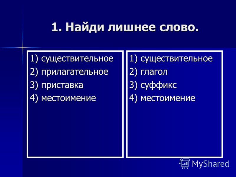 1. Найди лишнее слово. 1) существительное 2) прилагательное 3) приставка 4) местоимение 1) существительное 2) глагол 3) суффикс 4) местоимение
