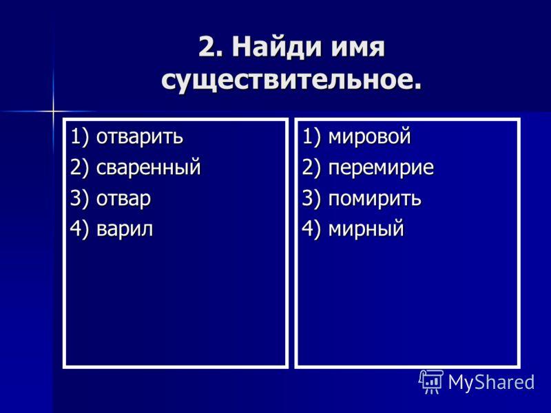 2. Найди имя существительное. 1) отварить 2) сваренный 3) отвар 4) варил 1) мировой 2) перемирие 3) помирить 4) мирный