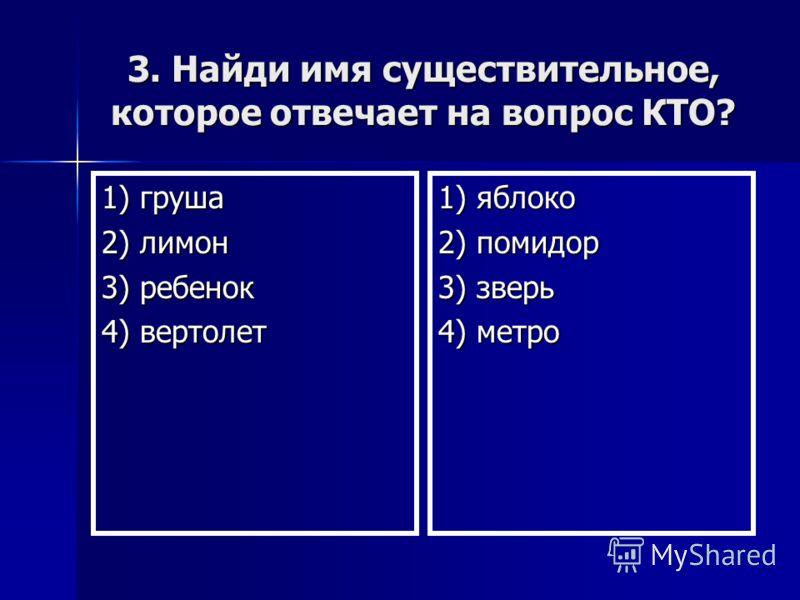 3. Найди имя существительное, которое отвечает на вопрос КТО? 1) груша 2) лимон 3) ребенок 4) вертолет 1) яблоко 2) помидор 3) зверь 4) метро