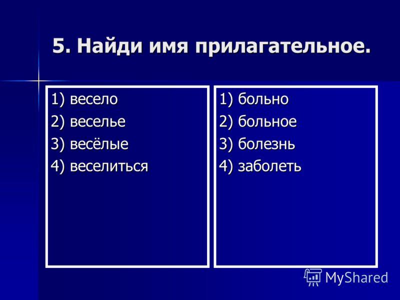 5. Найди имя прилагательное. 1) весело 2) веселье 3) весёлые 4) веселиться 1) больно 2) больное 3) болезнь 4) заболеть