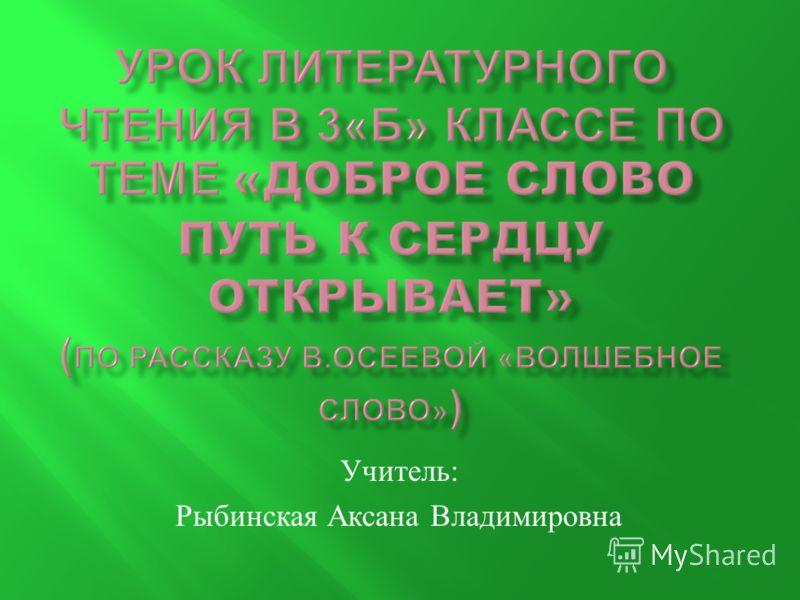 Учитель : Рыбинская Аксана Владимировна