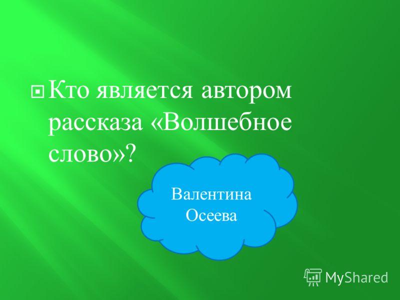 Кто является автором рассказа « Волшебное слово »? Валентина Осеева