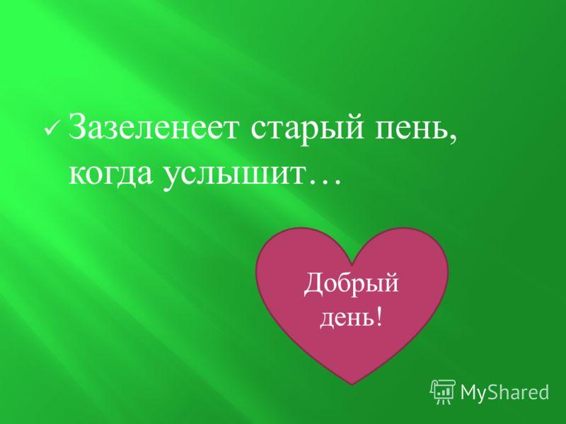 Зазеленеет старый пень, когда услышит … Добрый день!
