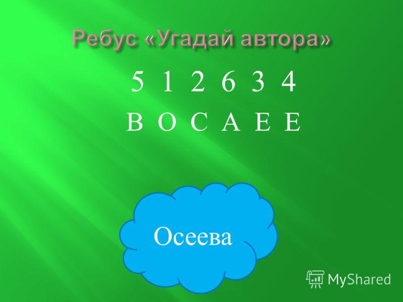 5 1 2 6 3 4 В О С А Е Е Осеева