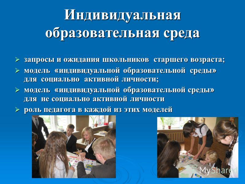 Индивидуальная образовательная среда запросы и ожидания школьников старшего возраста; запросы и ожидания школьников старшего возраста; модель « индивидуальной образовательной среды » для социально активной личности; модель « индивидуальной образовате