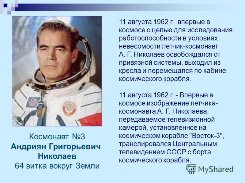 11 августа 1962 г. впервые в космосе с целью для исследования работоспособности в условиях невесомости летчик-космонавт А. Г. Николаев освобождался от привязной системы, выходил из кресла и перемещался по кабине космического корабля. 11 августа 1962