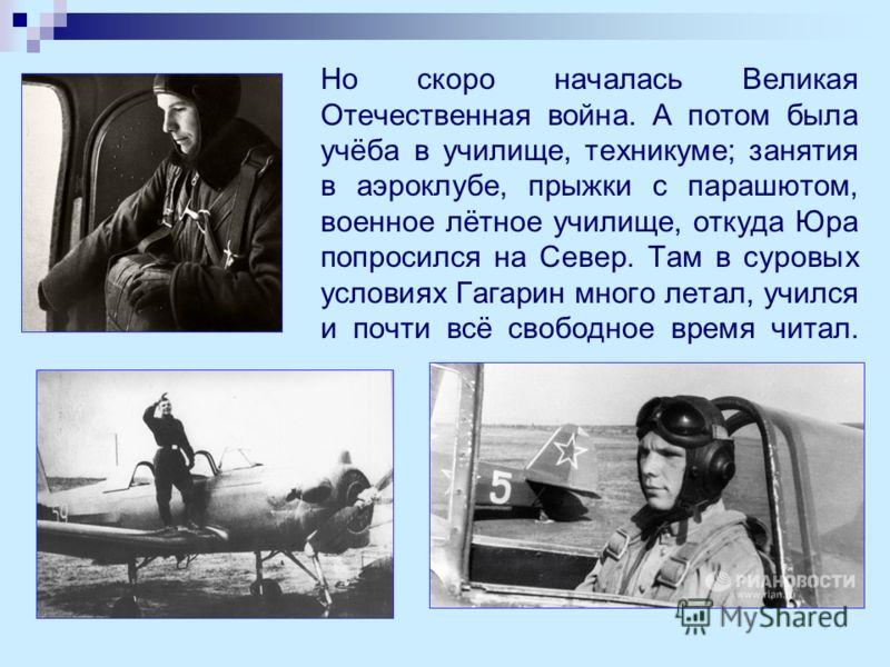 Но скоро началась Великая Отечественная война. А потом была учёба в училище, техникуме; занятия в аэроклубе, прыжки с парашютом, военное лётное училище, откуда Юра попросился на Север. Там в суровых условиях Гагарин много летал, учился и почти всё св
