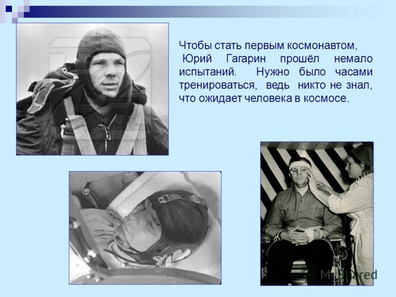 Чтобы стать первым космонавтом, Юрий Гагарин прошёл немало испытаний. Нужно было часами тренироваться, ведь никто не знал, что ожидает человека в космосе.