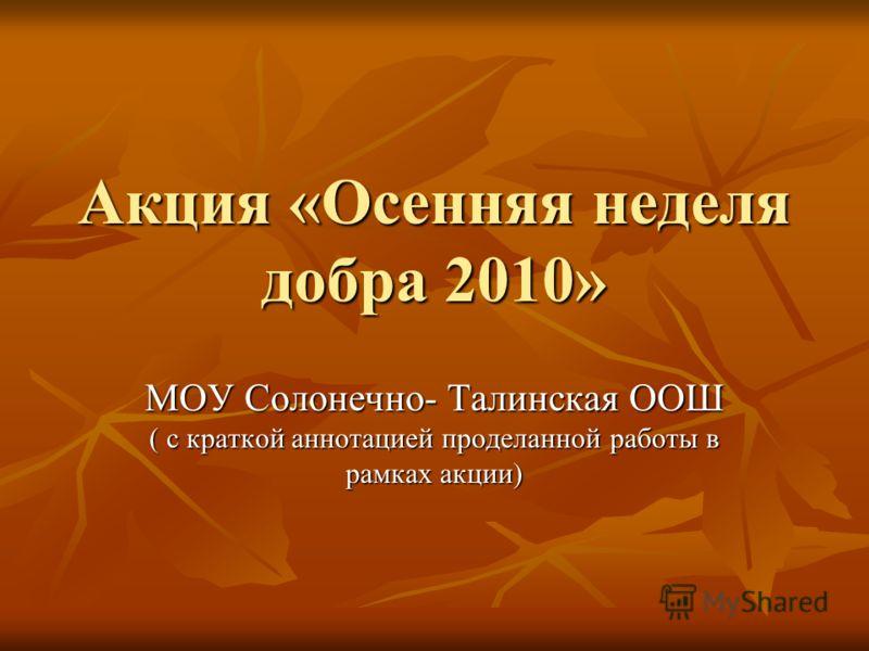 Акция «Осенняя неделя добра 2010» МОУ Солонечно- Талинская ООШ ( с краткой аннотацией проделанной работы в рамках акции)