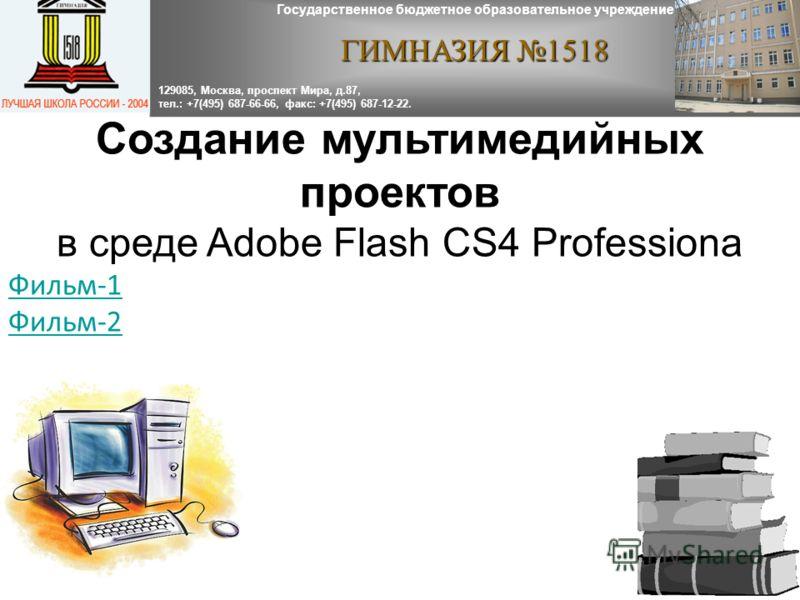 Создание мультимедийных проектов в среде Adobe Flash CS4 Professiona Фильм-1 Фильм-2 Государственное бюджетное образовательное учреждение ГИМНАЗИЯ 1518 129085, Москва, проспект Мира, д.87, тел.: +7(495) 687-66-66, факс: +7(495) 687-12-22.