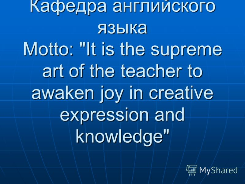 Кафедра английского языка Motto: It is the supreme art of the teacher to awaken joy in creative expression and knowledge