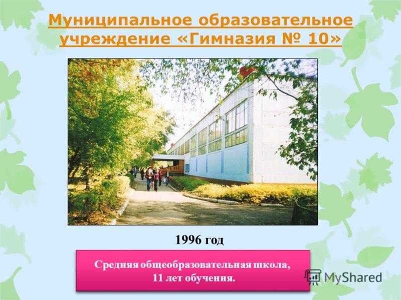 Муниципальное образовательное учреждение «Гимназия 10» 1996 год Средняя общеобразовательная школа, 11 лет обучения. Средняя общеобразовательная школа, 11 лет обучения.