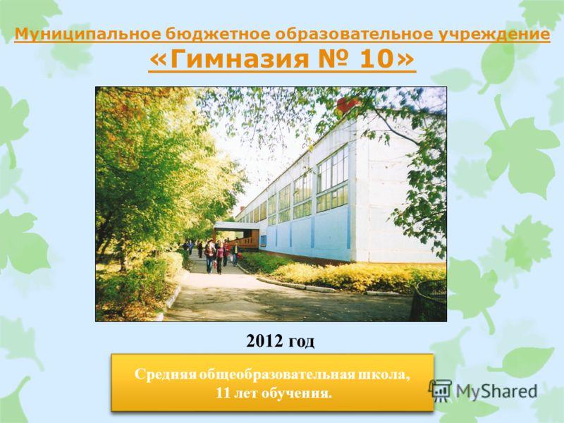 Муниципальное бюджетное образовательное учреждение «Гимназия 10» 2012 год Средняя общеобразовательная школа, 11 лет обучения. Средняя общеобразовательная школа, 11 лет обучения.