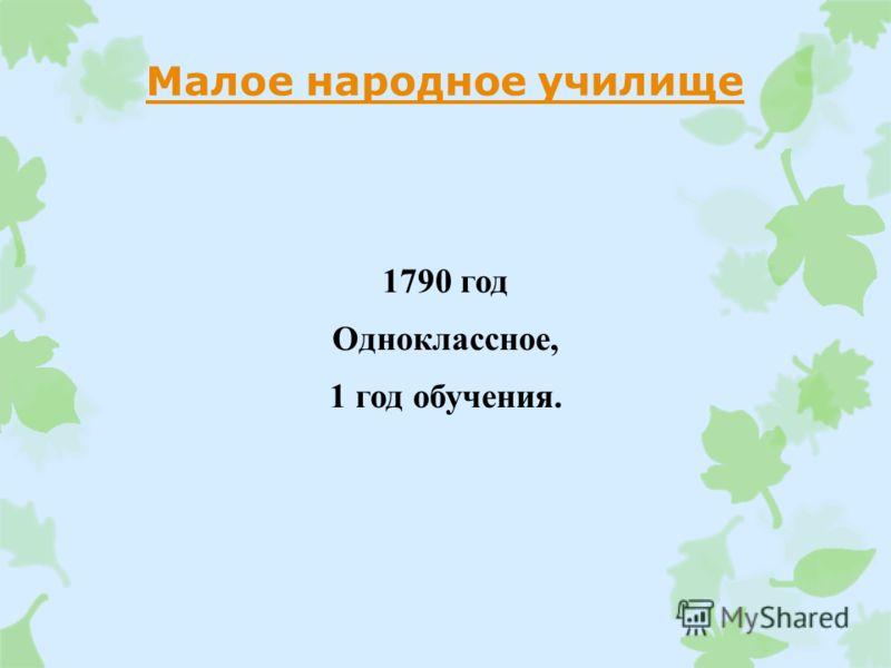 Малое народное училище 1790 год Одноклассное, 1 год обучения.