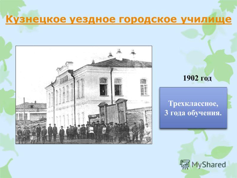 Кузнецкое уездное городское училище 1902 год Трехклассное, 3 года обучения. Трехклассное, 3 года обучения.