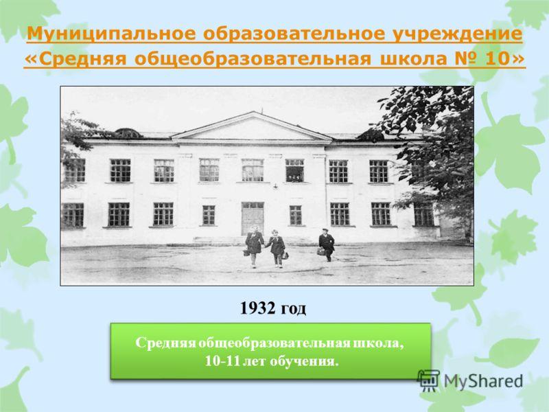 Муниципальное образовательное учреждение «Средняя общеобразовательная школа 10» 1932 год Средняя общеобразовательная школа, 10-11 лет обучения. Средняя общеобразовательная школа, 10-11 лет обучения.