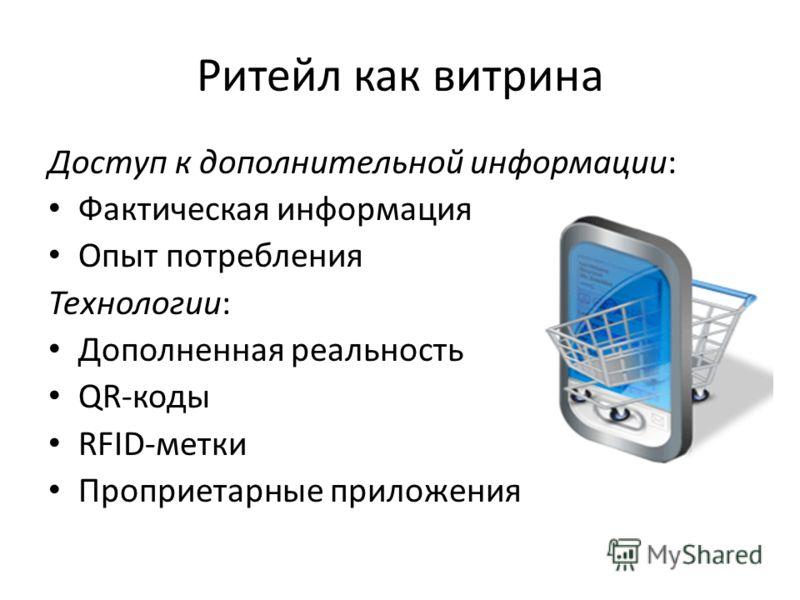 Ритейл как витрина Доступ к дополнительной информации: Фактическая информация Опыт потребления Технологии: Дополненная реальность QR-коды RFID-метки Проприетарные приложения